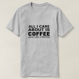 All I Care About Is Coffee (And Like 2 People) T-Shirt