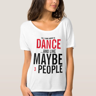 All I care about is Dance and like maybe 3 people T-Shirt