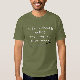All I care about is  golfing and...maybe...  three T-shirt