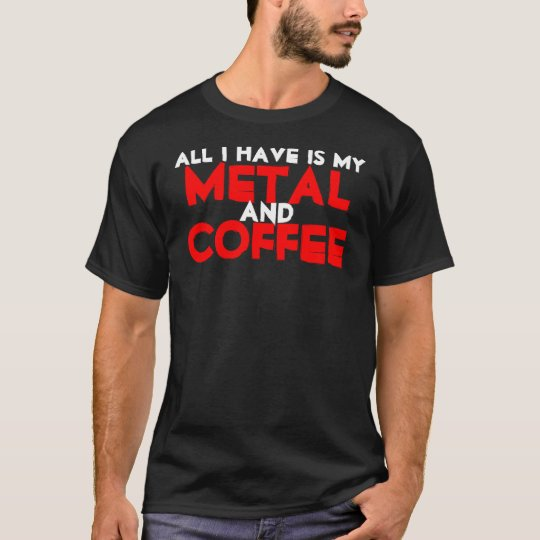 All I Have Is My Metal and Coffee T-Shirt