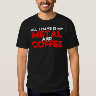 All I Have Is My Metal and Coffee Tee Shirts