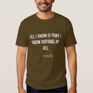 All I Know is that I Know Nothing At All T-shirt