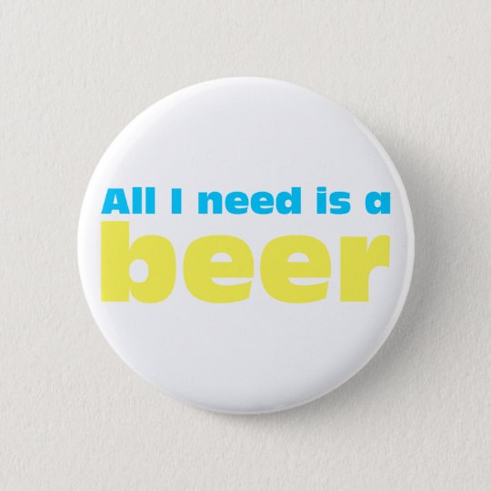 All I need is A more beer 6 Cm Round Badge