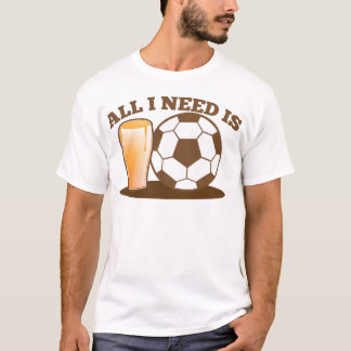 All I Need is Beer and Soccer (Football ball) T-Shirt