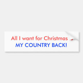 All I want for Christmas is , MY COUNTRY BACK! Bumper Sticker