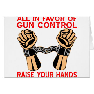 All In Favor Of Gun Control Raise Your Hands Greeting Card
