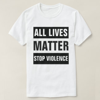 ALL LIVES MATTER STOP VIOLENCE TSHIRTS