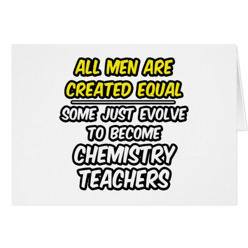 All Men Are Created Equal...Chemistry Teachers Greeting Cards