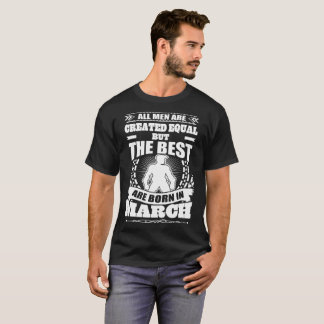 All Men Created Equal But The Best Born In March T-Shirt