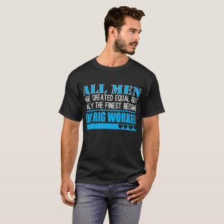 All Men Created Equal Finest Become Oil Rig Worker T-Shirt