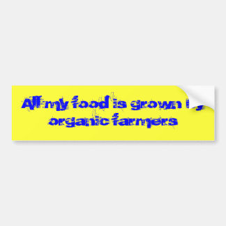 All my food is grown by organic farmers bumper sticker