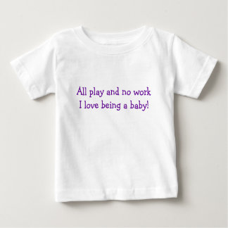 All play and no workI love being a baby! Baby T-Shirt
