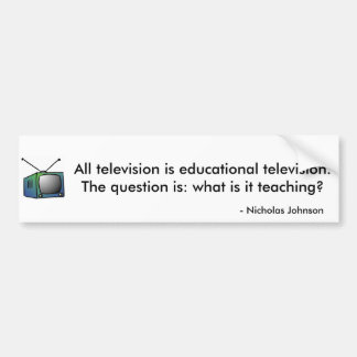 All television is educational television. bumper sticker