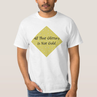 All That Glitters Is Not Gold T-Shirt