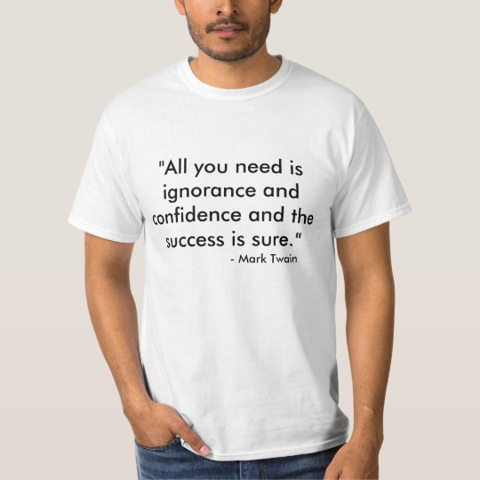 """""""All you need is ignorance and confidence and t... T-Shirt"""
