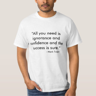 """""""All you need is ignorance and confidence and t... T-shirts"""