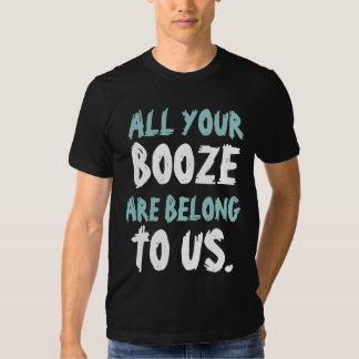 All Yours BOOZE Are Belong To Us T-shirts