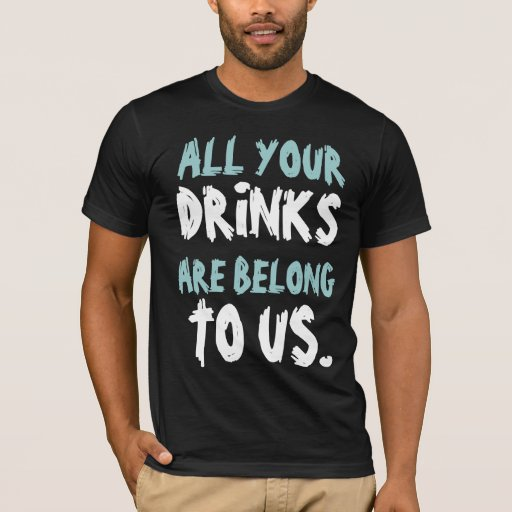 All Yours Drinks Are Belong To Us T-Shirt