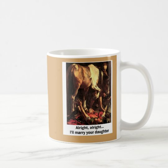 Alright - I'll Marry your Daughter Coffee Mug
