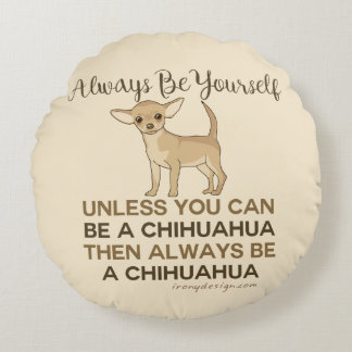 Always Be a Chihuahua Round Cushion