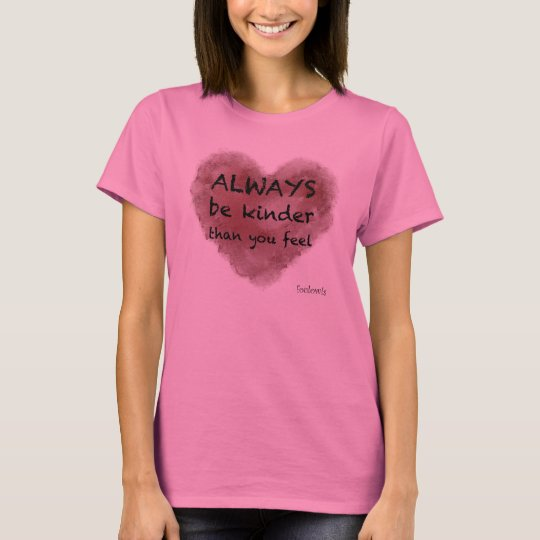Always be kinder than you feel - Women's Shirt
