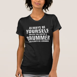 Always be yourself unless you can be a Drummer T-Shirt