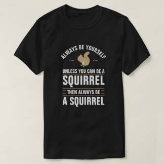 Always Be Yourself Unless You Can Be A Squirrel T-Shirt