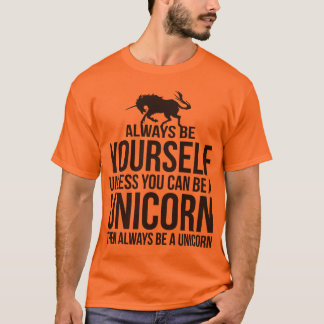 Always Be Yourself. Unless You Can Be A Unicorn. T-Shirt