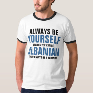 Always be yourself unless you can be Albanian T-Shirt