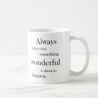 Always believe something wonderful is happen mug