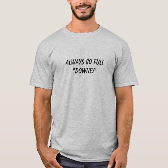 """Always go FULL""""Downey"""" T-Shirt"""