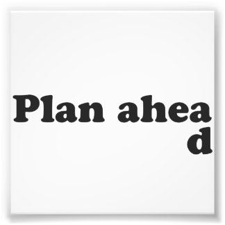 Always Plan Ahead Photo Art