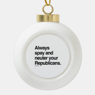 Always spay and neuter your Republicans Ceramic Ball Decoration