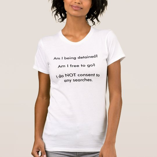 Am I being detained?Am I free to go?I do NOT co... T-Shirt