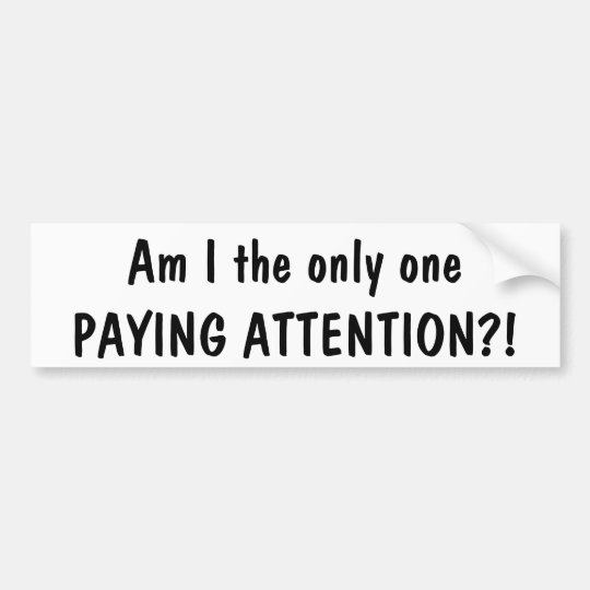 Am I the only one paying attention?! bumper sticke Bumper Sticker