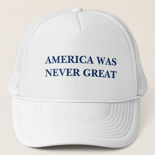 AMERICA WAS NEVER GREAT TRUCKER HAT