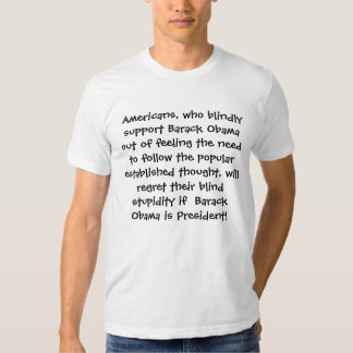 Americans, who blindly support Barack Obama out... T-shirts