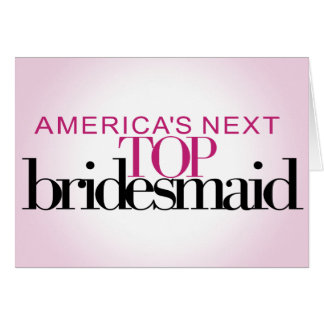 America's Next Top Bridesmaid Card
