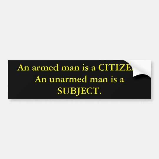 An armed man is a CITIZEN. An unarmed man is a ... Bumper Sticker