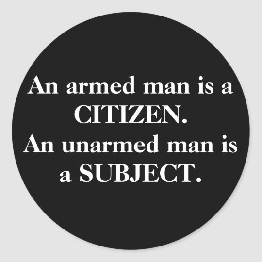 An armed man is a CITIZEN. An unarmed man is a ... Classic Round Sticker