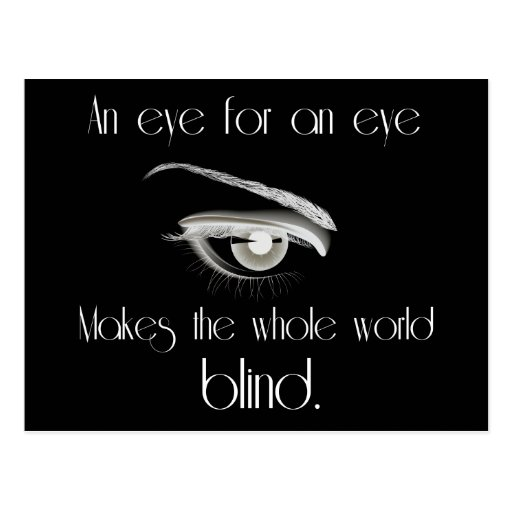 article on an eye for an eye makes the whole world blind Rather, it is a situation where an eye for an eye leaves the whole world blind this can be seen fairly clearly in the idea of groups of people holding resentment towards another group.