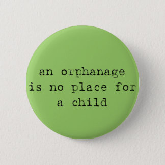 an orphanage is no place for a child 6 cm round badge