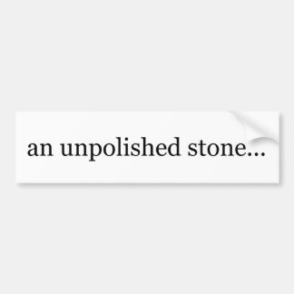 an unpolished stone bumper stickers