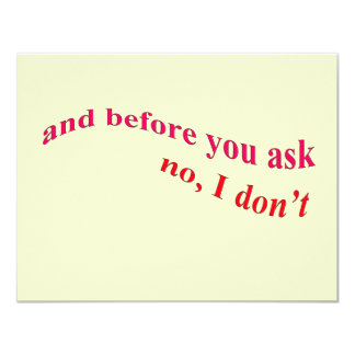 "And Before You Ask - No I Don't 4.25"" X 5.5"" Invitation Card"