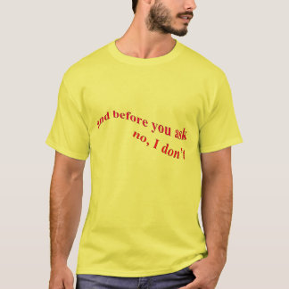 And Before You Ask - No I Don't T-Shirt