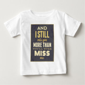 And I Still Miss You More Than You Miss Miss Me Baby T-Shirt