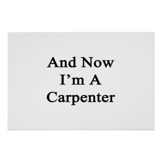 And Now I'm A Carpenter Poster