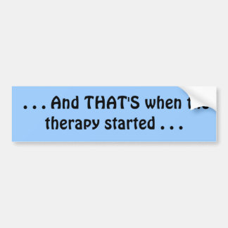 . . . And THAT'S when the therapy started . . . Bumper Sticker