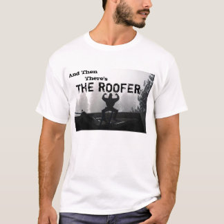 And Then, There's , THE ROOFER T-Shirt