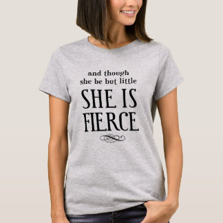 And though she be but little, she is fierce! T-Shirt